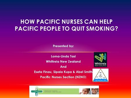 Presented by: Loma-Linda Tasi Whitireia New Zealand And Eseta Finau, Sipaia Kupa & Abel Smith Pacific Nurses Section (NZNO ) HOW PACIFIC NURSES CAN HELP.