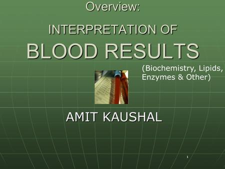 1 Overview: INTERPRETATION OF BLOOD RESULTS AMIT KAUSHAL (Biochemistry, Lipids, Enzymes & Other)
