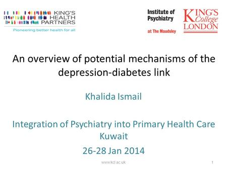 An overview of potential mechanisms of the depression-diabetes link Integration of Psychiatry into Primary Health Care Kuwait 26-28 Jan 2014 1 www.kcl.ac.uk.