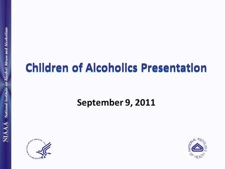 National Institute on Alcohol Abuse and Alcoholism Children of Alcoholics Presentation September 9, 2011.