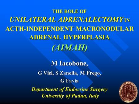 THE ROLE OF UNILATERAL ADRENALECTOMY IN ACTH-INDEPENDENT MACRONODULAR ADRENAL HYPERPLASIA (AIMAH) M Iacobone, G Viel, S Zanella, M Frego, G Favia Department.