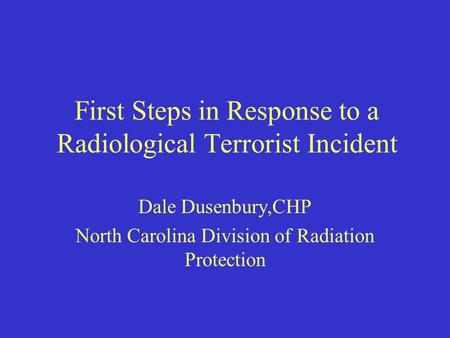 First Steps in Response to a Radiological Terrorist Incident Dale Dusenbury,CHP North Carolina Division of Radiation Protection.