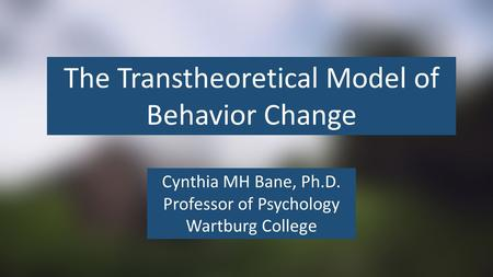 The Transtheoretical Model of Behavior Change Cynthia MH Bane, Ph.D. Professor of Psychology Wartburg College.