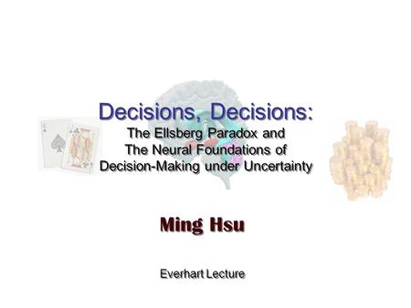 Decisions, Decisions: The Ellsberg Paradox and The Neural Foundations of Decision-Making under Uncertainty Ming Hsu Everhart Lecture Ming Hsu Everhart.