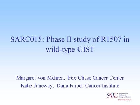 SARC015: Phase II study of R1507 in wild-type GIST Margaret von Mehren, Fox Chase Cancer Center Katie Janeway, Dana Farber Cancer Institute.