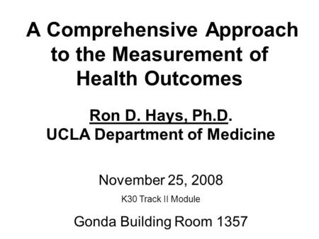 A Comprehensive Approach to the Measurement of Health Outcomes Ron D. Hays, Ph.D. UCLA Department of Medicine November 25, 2008 K30 Track II Module Gonda.