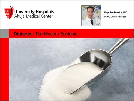 Diabetes: The Modern Epidemic Roy Buchinsky, MD Director of Wellness.
