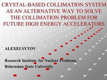 CRYSTAL-BASED COLLIMATION SYSTEM AS AN ALTERNATIVE WAY TO SOLVE THE COLLIMATION PROBLEM FOR FUTURE HIGH ENERGY ACCELERATORS ALEXEI SYTOV Research Institute.