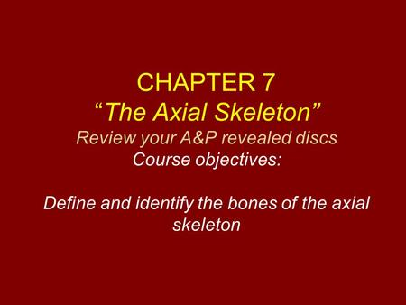 "CHAPTER 7 ""The Axial Skeleton"" Review your A&P revealed discs Course objectives: Define and identify the bones of the axial skeleton."