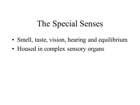 The Special Senses Smell, taste, vision, hearing <strong>and</strong> equilibrium Housed in complex sensory organs.