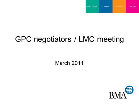 GPC negotiators / LMC meeting March 2011. Today's matters 2011/12 contract agreement 2012/13 negotiations NHS Health & Social Care Bill Pensions Seasonal.