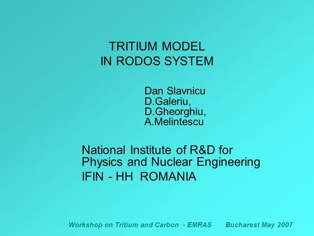 Workshop on Tritium and Carbon - EMRASBucharest May 2007 TRITIUM MODEL IN RODOS SYSTEM Dan Slavnicu D.Galeriu, D.Gheorghiu, A.Melintescu National Institute.