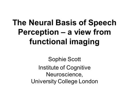 The Neural Basis of Speech Perception – a view from functional imaging Sophie Scott Institute of Cognitive Neuroscience, University College London.