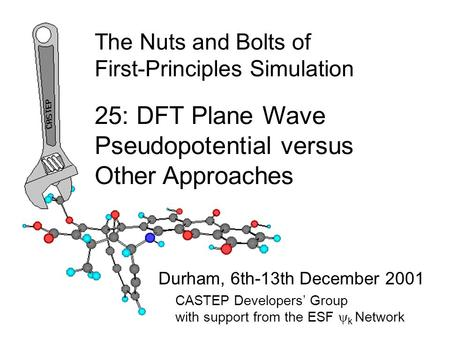 The Nuts and Bolts of First-Principles Simulation Durham, 6th-13th December 2001 25: DFT Plane Wave Pseudopotential versus Other Approaches CASTEP Developers'