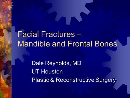 Facial Fractures – Mandible and Frontal Bones Dale Reynolds, MD UT Houston Plastic & Reconstructive Surgery.