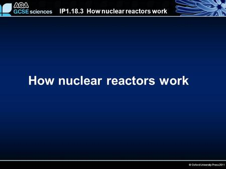 IP1.18.3 How nuclear reactors work © Oxford University Press 2011 How nuclear reactors work.