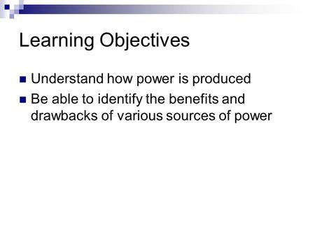 Learning Objectives Understand how power is produced Be able to identify the benefits and drawbacks of various sources of power.