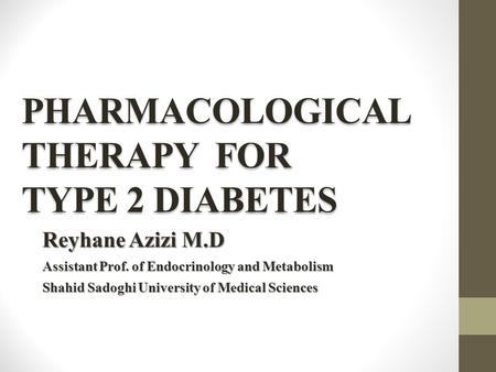 PHARMACOLOGICAL THERAPY FOR TYPE 2 DIABETES Reyhane Azizi M.D Assistant Prof. of Endocrinology and Metabolism Shahid Sadoghi University of Medical Sciences.