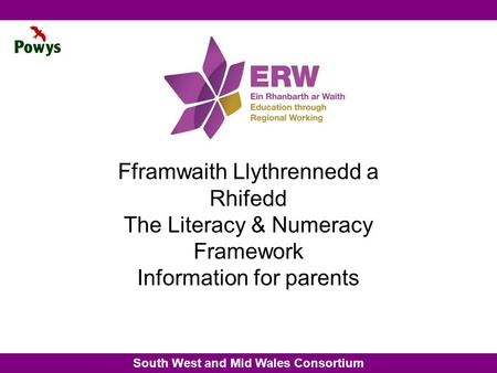 South West and Mid Wales Consortium Fframwaith Llythrennedd a Rhifedd The Literacy & Numeracy Framework Information for parents.