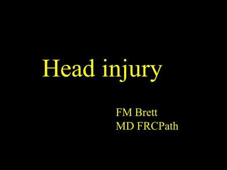 Head injury FM Brett MD FRCPath. Head Injury - Facts Whether accidental, criminal or suicidal leading cause of death < 45 Accounts 1% of all deaths, 30%