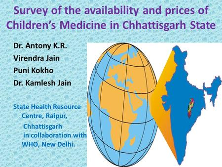 Survey of the availability and prices of Children's Medicine in Chhattisgarh State Dr. Antony K.R. Virendra Jain Puni Kokho Dr. Kamlesh Jain State Health.