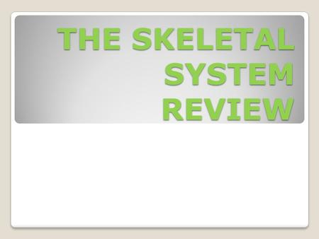 THE SKELETAL SYSTEM REVIEW. 1. How many bones are in the human skeletal system? 2. How many different sections is your skeletal system divided into? Identify.
