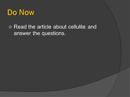 Do Now Read the article about cellulite and answer the questions.