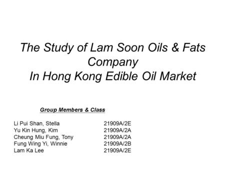 The Study of Lam Soon Oils & Fats Company In Hong Kong Edible Oil Market Group Members & Class Li Pui Shan, Stella21909A/2E Yu Kin Hung, Kim21909A/2A Cheung.