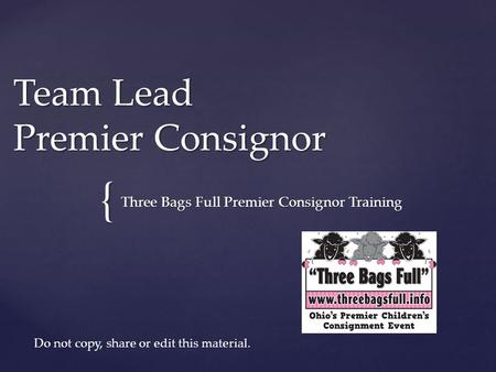 { Team Lead Premier Consignor Three Bags Full Premier Consignor Training Do not copy, share or edit this material.