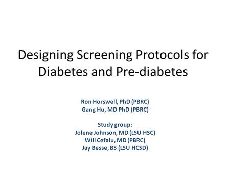 Designing Screening Protocols for Diabetes and Pre-diabetes Ron Horswell, PhD (PBRC) Gang Hu, MD PhD (PBRC) Study group: Jolene Johnson, MD (LSU HSC) Will.