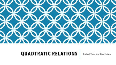 QUADTRATIC RELATIONS Optimal Value and Step Pattern.