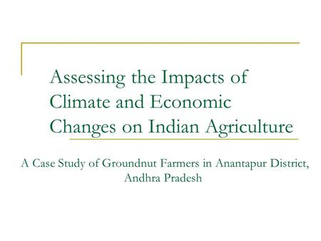 Assessing the Impacts of Climate and Economic Changes on Indian Agriculture A Case Study of Groundnut Farmers in Anantapur District, Andhra Pradesh.
