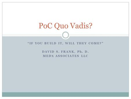 """IF YOU BUILD IT, WILL THEY COME?"" DAVID S. FRANK, Ph. D. MED X ASSOCIATES LLC PoC Quo Vadis?"
