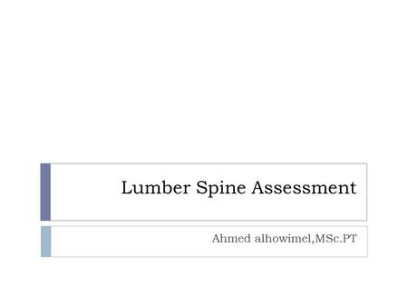 Lumber Spine Assessment Ahmed alhowimel,MSc.PT. Screening…  Red Flags. Means serious underlying condition that require more medical investigation like.
