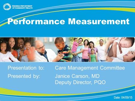 1 Presentation to:Care Management Committee Presented by: Janice Carson, MD Deputy Director, PQO Date: 04/09/15 Performance Measurement.
