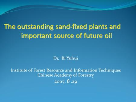 Dr. Bi Yuhui Institute of Forest Resource and Information Techniques Chinese Academy of Forestry 2007. 8.29 The outstanding sand-fixed plants and important.