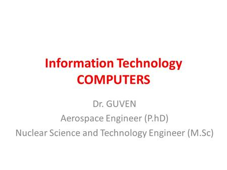 Information Technology COMPUTERS Dr. GUVEN Aerospace Engineer (P.hD) Nuclear Science and Technology Engineer (M.Sc)