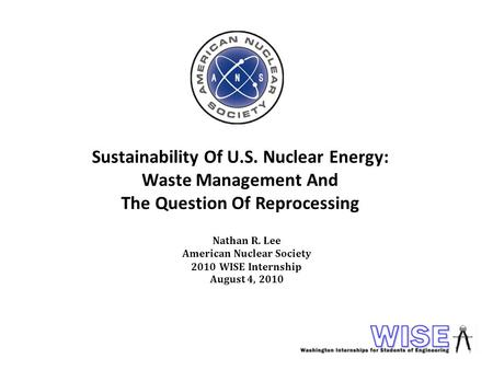 Sustainability Of U.S. Nuclear Energy: Waste Management And The Question Of Reprocessing Nathan R. Lee American Nuclear Society 2010 WISE Internship August.