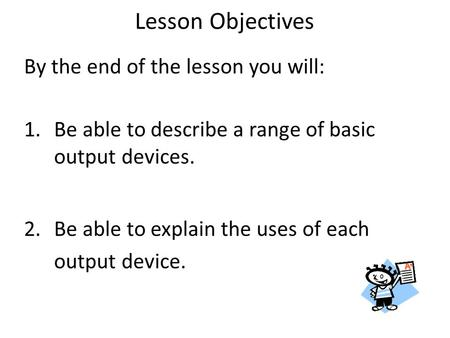 By the end of the lesson you will: 1.Be able to describe a range of basic output devices. 2.Be able to explain the uses of each output device. Lesson Objectives.