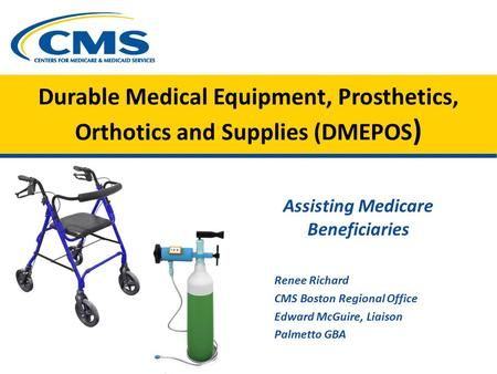 Durable Medical Equipment, Prosthetics, Orthotics and Supplies (DMEPOS ) Assisting Medicare Beneficiaries Renee Richard CMS Boston Regional Office Edward.