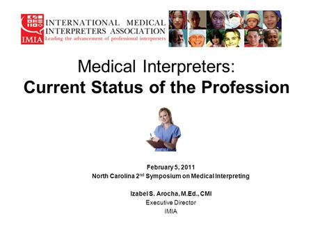 Medical Interpreters: Current Status of the Profession February 5, 2011 North Carolina 2 nd Symposium on Medical Interpreting Izabel S. Arocha, M.Ed.,