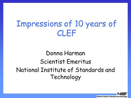 Impressions of 10 years of CLEF Donna Harman Scientist Emeritus National Institute of Standards and Technology.