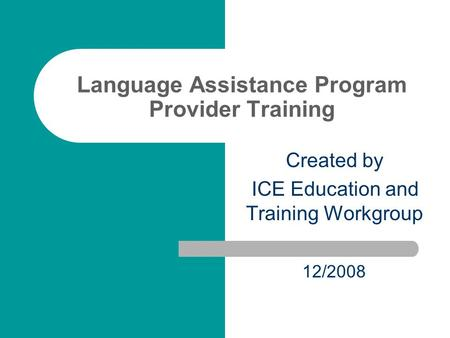 Language Assistance Program Provider Training Created by ICE Education and Training Workgroup 12/2008.