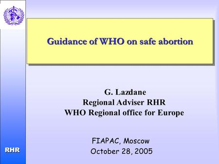 Child and Adolescent Health and Development RHR RHR Guidance of WHO on safe abortion FIAPAC, Moscow October 28, 2005 G. Lazdane Regional Adviser RHR WHO.