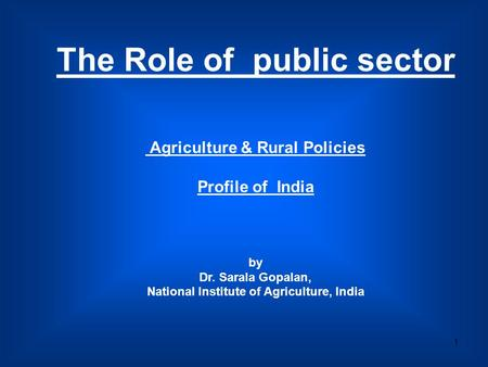 1 The Role of public sector Agriculture & Rural Policies Profile of India by Dr. Sarala Gopalan, National Institute of Agriculture, India.