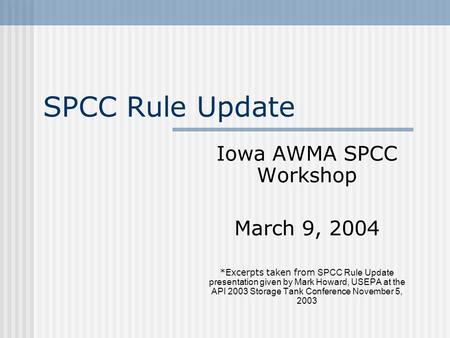 SPCC Rule Update Iowa AWMA SPCC Workshop March 9, 2004 *Excerpts taken from SPCC Rule Update presentation given by Mark Howard, USEPA at the API 2003 Storage.