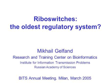 Riboswitches: the oldest regulatory system? Mikhail Gelfand Research and Training Center on Bioinformatics Institute for Information Transmission Problems.