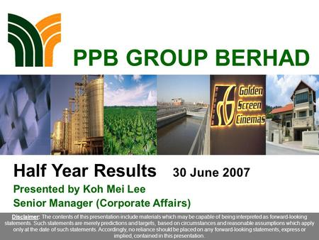 1 PPB GROUP BERHAD Half Year Results 30 June 2007 Presented by Koh Mei Lee Senior Manager (Corporate Affairs) Disclaimer: The contents of this presentation.