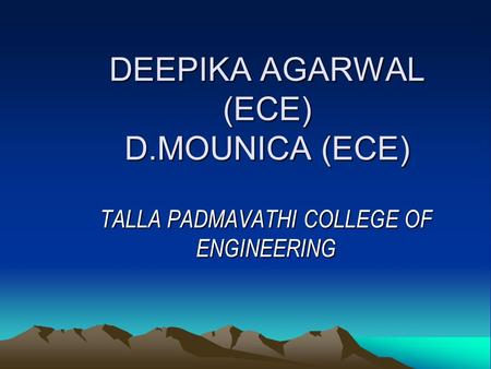 DEEPIKA AGARWAL (ECE) D.MOUNICA (ECE) TALLA PADMAVATHI COLLEGE OF ENGINEERING.