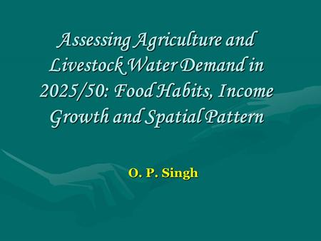 Assessing Agriculture and Livestock Water Demand in 2025/50: Food Habits, Income Growth and Spatial Pattern O. P. Singh.